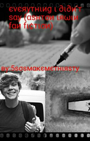 Everything I Didn't Say (Ashton Irwin Fan Fiction) by 5SoSMakeMeThirsty