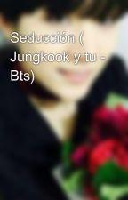 Seducción ( Jungkook y tu - Bts) by lifeamongbooks