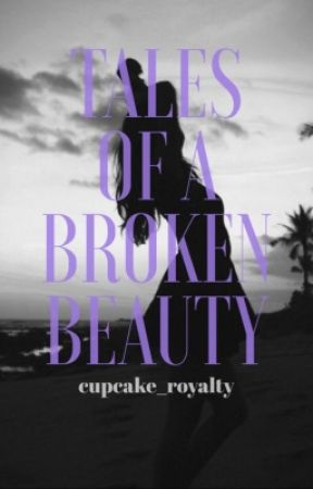 Tales of a Broken Beauty by cupcake_royalty