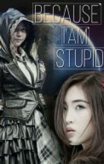 Because I'am Stupid