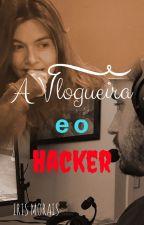 A Vlogueira e o Hacker by Iris_Morais