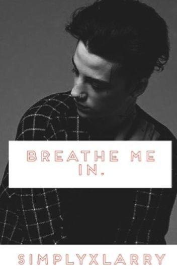 Breathe me in.