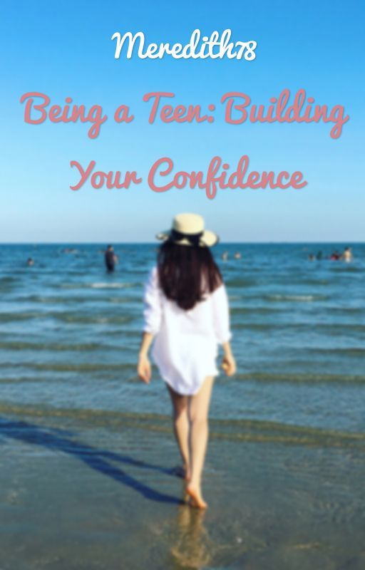 Being a Teen: Building Your Confidence by Meredith478
