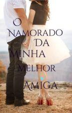 O Namorado Da Minha Melhor Amiga!!! by gabiliam09