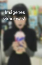 ¡Imágenes Graciosas! by Azulmatas