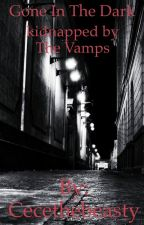 Gone in the Dark (kidnapped by The Vamps) by Cecethebeasty