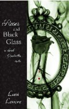 Roses and Black Glass: a dark Cinderella tale (novel preview) by Lani_Lenore
