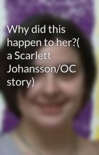 Why did this happen to her?( a Scarlett Johansson/OC story) by claraoswald23765