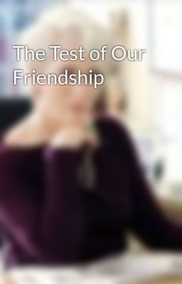 The Test of Our Friendship