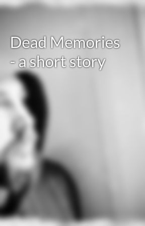 Dead Memories - a short story by WilliamCook6