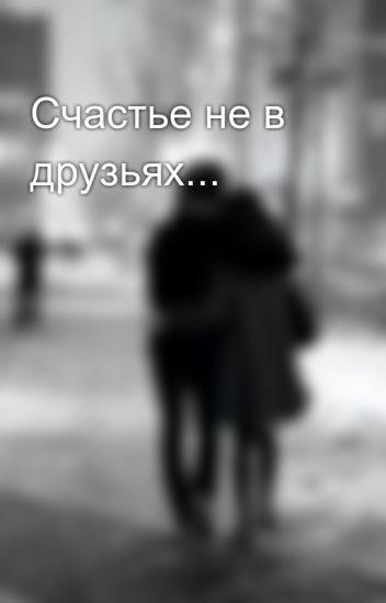 Счастье не в друзьях...
