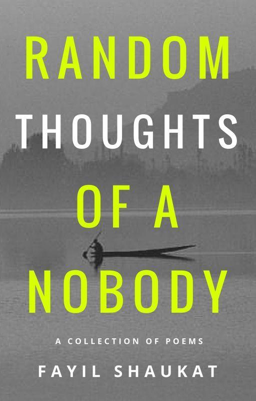 Random Thoughts Of A Nobody - A Collection Of Poems by FayilShaukat
