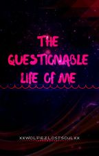 The Questionable Life Of Me by -ToxicWolfie-