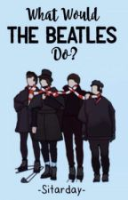 What Would the Beatles Do? by -Sitarday-