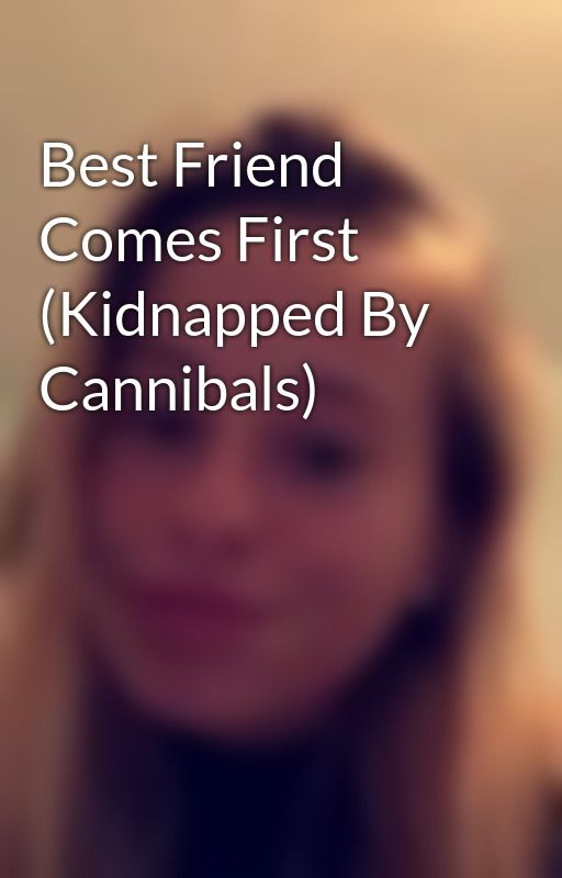 Best Friend Comes First (Kidnapped By Cannibals) by CharliDonworth