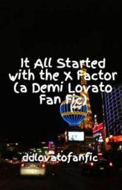 It All Started with the X Factor (a Demi Lovato Fan Fic) by rockerlmj