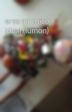 eres mi chico ideal (lumon) by orly0425