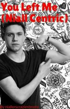 You Left Me- Niall Centric by niallerscraziestmofo