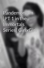 Pandemonium [PT 1 in the Immortals Series] GirlxGirl by Burnedimmortal