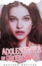 Adolescente en problemas #P1 [EN EDICIÓN] by Anxther-Writter
