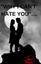 WHY I CAN'T HATE YOU? by HemaaniSingh