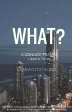What!?! (A Connor Franta Fanfiction )  by SammyG101XOXO