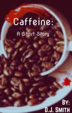 Caffeine: A Short Story by aladynamedd