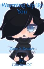 Warming up to You ZanexReader Book 1/4 *Completed* by GlichesOC