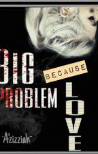 Big Problem Because Love  by bloodyberetta