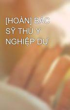 [HOÀN] BÁC SỸ THÚ Y NGHIỆP DƯ by OanhngKim