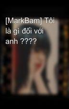 [MarkBam] Tôi là gì đối với anh ???? by BlAcKfOrESt2504