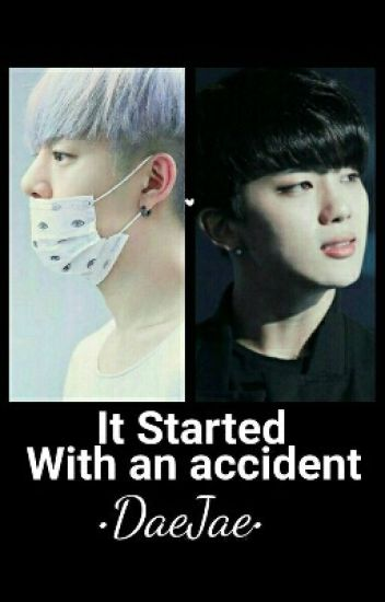 • It started with an accident • [ DaeJae ]