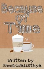 Because of Time by shefridalisthya
