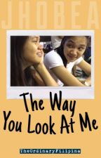 The Way You Look At Me (A JhoBea Story) by TheOrdinaryFilipina