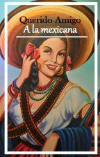 Querido Amigo a la Mexicana by Georgina13537