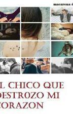 El Chico Que Destrozó Mi Corazón (#1) by macaaa27
