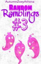 Random Ramblings #3 by AutumnZoeyAthena