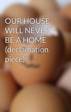 OUR HOUSE WILL NEVER BE A HOME (declamation piece) by misspiggywriter