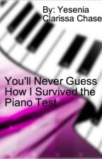 You'll Never Guess How I Survived the Piano Test By: Yesenia Clarissa Chase by yvonne0519