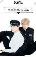 Tạm Drop[BTS][VMin] [H]Xin anh đấy! Đừng Yêu Em Nữa  by MinArmy95