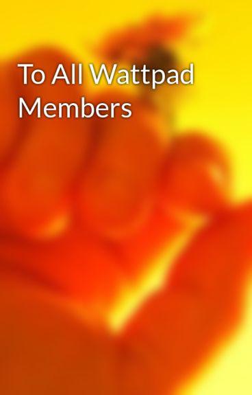 To All Wattpad Members by madcourt16
