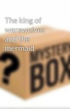The king of werewolves and the mermaid by tmzm1234567