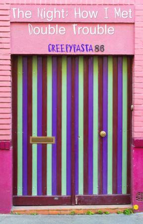 The night: How I met double trouble | Creepypasta Crossover by CreepyPastaFanfics66
