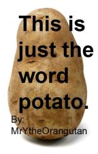 This is just the word potato. by MrYtheOrangutan