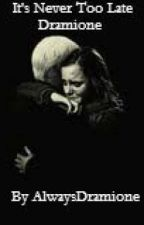 It's Never Too Late - Dramione by AlwaysDramione