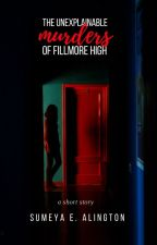 The Unexplainable Murders of Fillmore High by sumeyaalington