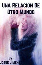 Una Relación de Otro Mundo (Pausada) by JM_Rhamsses15