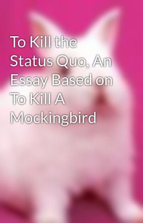 to kill the status quo an essay based on to kill a mockingbird  to kill the status quo an essay based on to kill a mockingbird