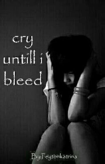 Cry until I bleed