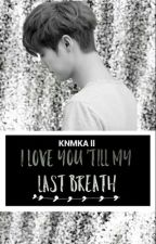 I LOVE YOU, TILL MY LAST BREATH [Book 2 KNMKA] by LuhanProperty